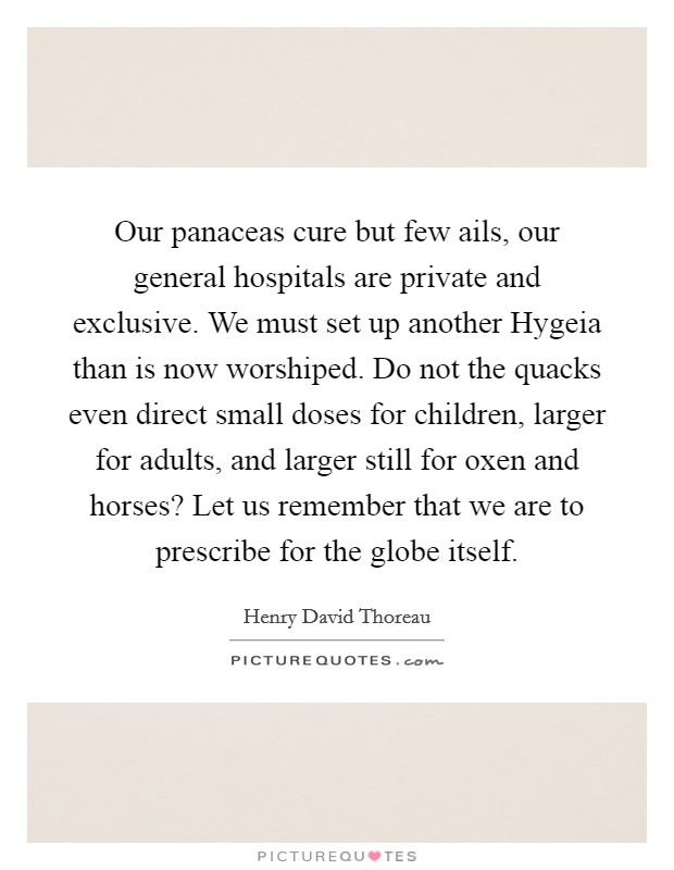 Our panaceas cure but few ails, our general hospitals are private and exclusive. We must set up another Hygeia than is now worshiped. Do not the quacks even direct small doses for children, larger for adults, and larger still for oxen and horses? Let us remember that we are to prescribe for the globe itself Picture Quote #1