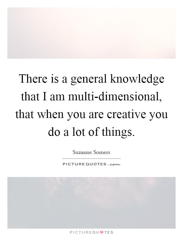 There is a general knowledge that I am multi-dimensional, that when you are creative you do a lot of things. Picture Quote #1