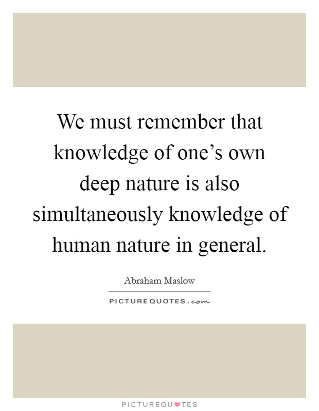 We must remember that knowledge of one's own deep nature is also simultaneously knowledge of human nature in general. Picture Quote #1