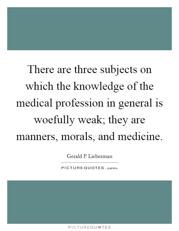 There are three subjects on which the knowledge of the medical profession in general is woefully weak; they are manners, morals, and medicine. Picture Quote #1