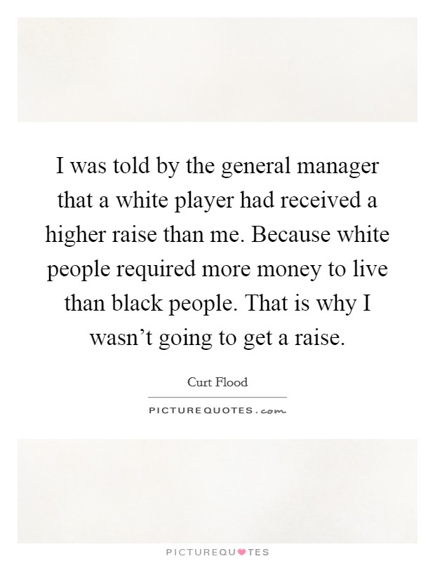 I was told by the general manager that a white player had received a higher raise than me. Because white people required more money to live than black people. That is why I wasn't going to get a raise. Picture Quote #1