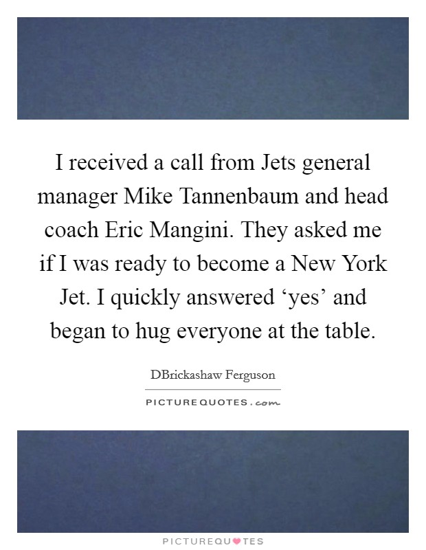 I received a call from Jets general manager Mike Tannenbaum and head coach Eric Mangini. They asked me if I was ready to become a New York Jet. I quickly answered 'yes' and began to hug everyone at the table. Picture Quote #1