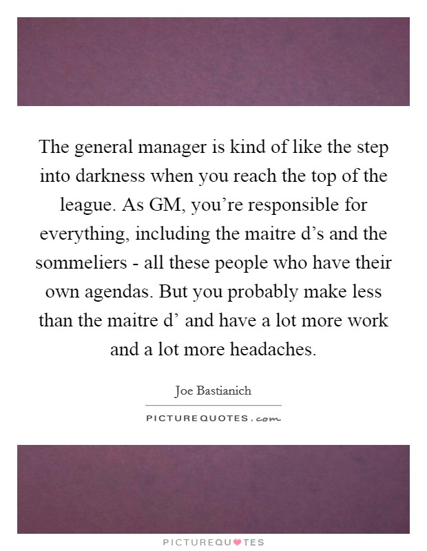 The general manager is kind of like the step into darkness when you reach the top of the league. As GM, you're responsible for everything, including the maitre d's and the sommeliers - all these people who have their own agendas. But you probably make less than the maitre d' and have a lot more work and a lot more headaches. Picture Quote #1