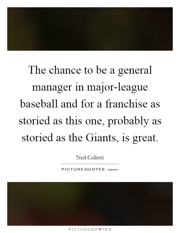 The chance to be a general manager in major-league baseball and for a franchise as storied as this one, probably as storied as the Giants, is great. Picture Quote #1