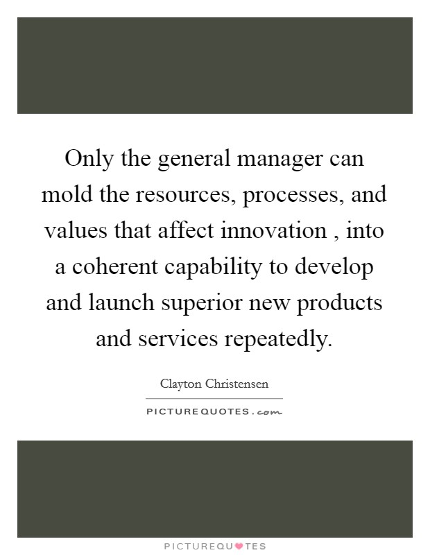 Only the general manager can mold the resources, processes, and values that affect innovation , into a coherent capability to develop and launch superior new products and services repeatedly. Picture Quote #1