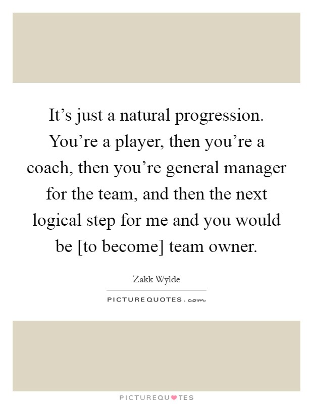 It's just a natural progression. You're a player, then you're a coach, then you're general manager for the team, and then the next logical step for me and you would be [to become] team owner Picture Quote #1