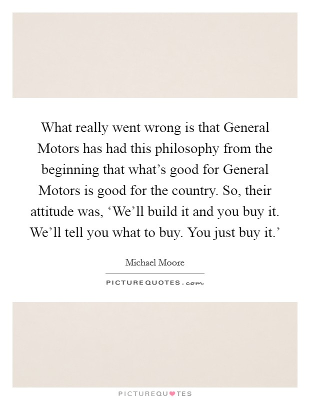 What really went wrong is that General Motors has had this philosophy from the beginning that what's good for General Motors is good for the country. So, their attitude was, 'We'll build it and you buy it. We'll tell you what to buy. You just buy it.' Picture Quote #1