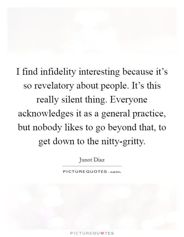 I find infidelity interesting because it's so revelatory about people. It's this really silent thing. Everyone acknowledges it as a general practice, but nobody likes to go beyond that, to get down to the nitty-gritty Picture Quote #1