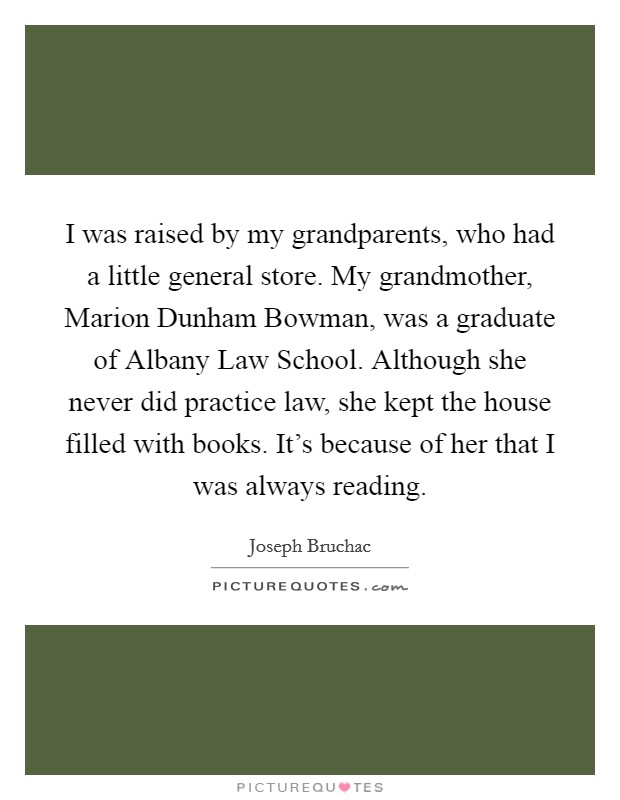 I was raised by my grandparents, who had a little general store. My grandmother, Marion Dunham Bowman, was a graduate of Albany Law School. Although she never did practice law, she kept the house filled with books. It's because of her that I was always reading Picture Quote #1