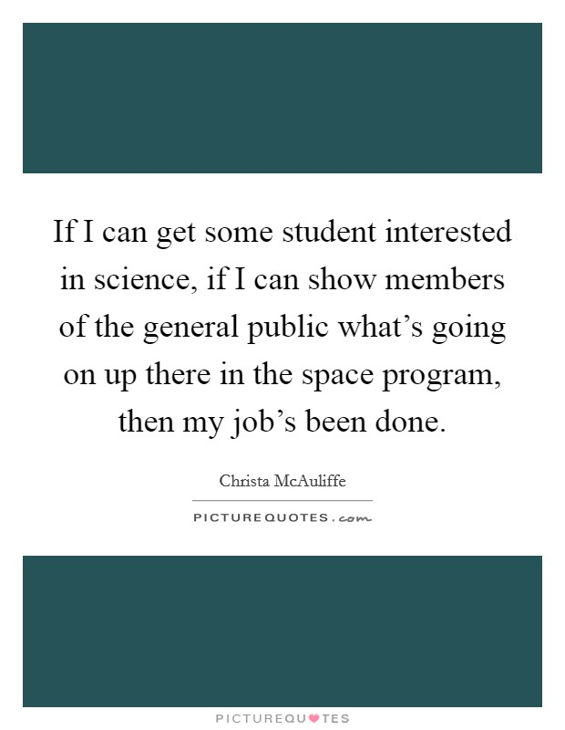 If I can get some student interested in science, if I can show members of the general public what's going on up there in the space program, then my job's been done. Picture Quote #1