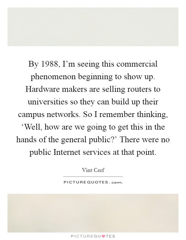 By 1988, I'm seeing this commercial phenomenon beginning to show up. Hardware makers are selling routers to universities so they can build up their campus networks. So I remember thinking, 'Well, how are we going to get this in the hands of the general public?' There were no public Internet services at that point Picture Quote #1