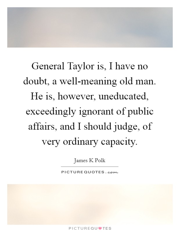 General Taylor is, I have no doubt, a well-meaning old man. He is, however, uneducated, exceedingly ignorant of public affairs, and I should judge, of very ordinary capacity Picture Quote #1