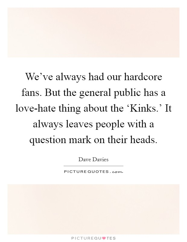 We've always had our hardcore fans. But the general public has a love-hate thing about the 'Kinks.' It always leaves people with a question mark on their heads Picture Quote #1