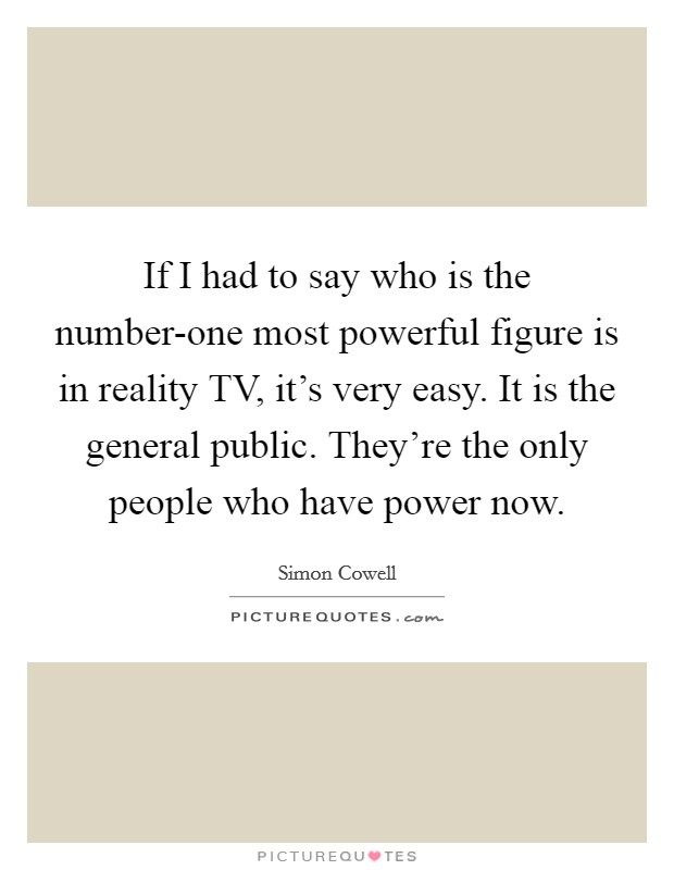 If I had to say who is the number-one most powerful figure is in reality TV, it's very easy. It is the general public. They're the only people who have power now Picture Quote #1
