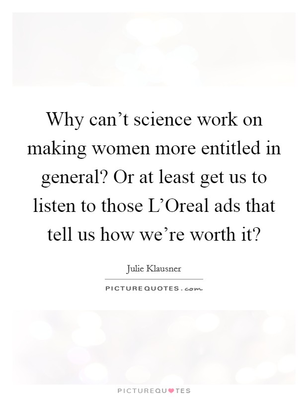 Why can't science work on making women more entitled in general? Or at least get us to listen to those L'Oreal ads that tell us how we're worth it? Picture Quote #1