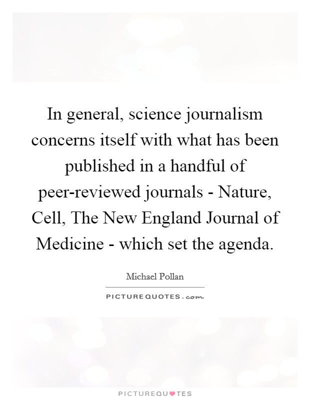 In general, science journalism concerns itself with what has been published in a handful of peer-reviewed journals - Nature, Cell, The New England Journal of Medicine - which set the agenda Picture Quote #1