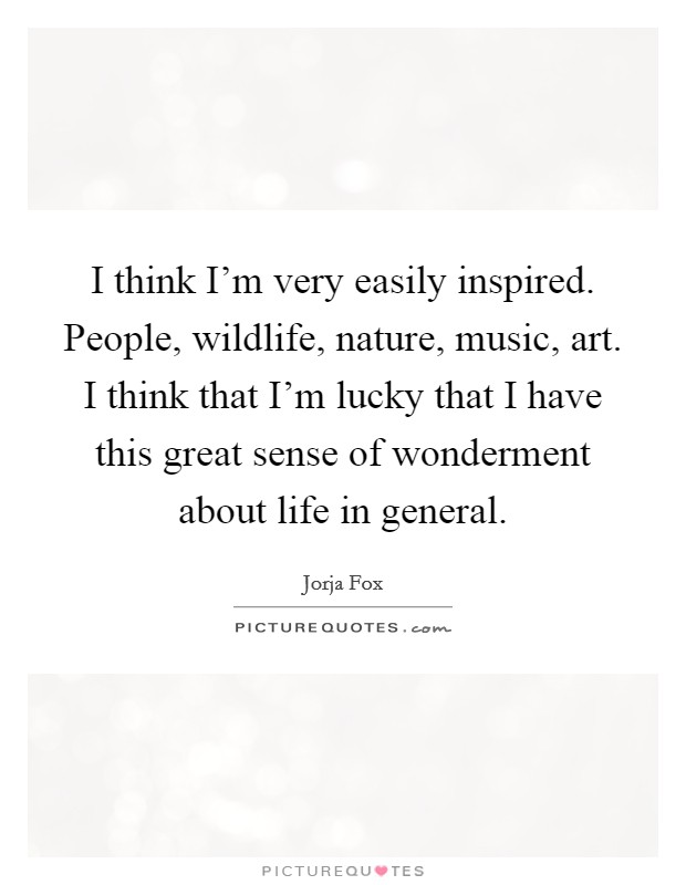 I think I'm very easily inspired. People, wildlife, nature, music, art. I think that I'm lucky that I have this great sense of wonderment about life in general Picture Quote #1