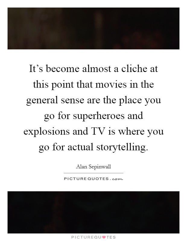 It's become almost a cliche at this point that movies in the general sense are the place you go for superheroes and explosions and TV is where you go for actual storytelling Picture Quote #1