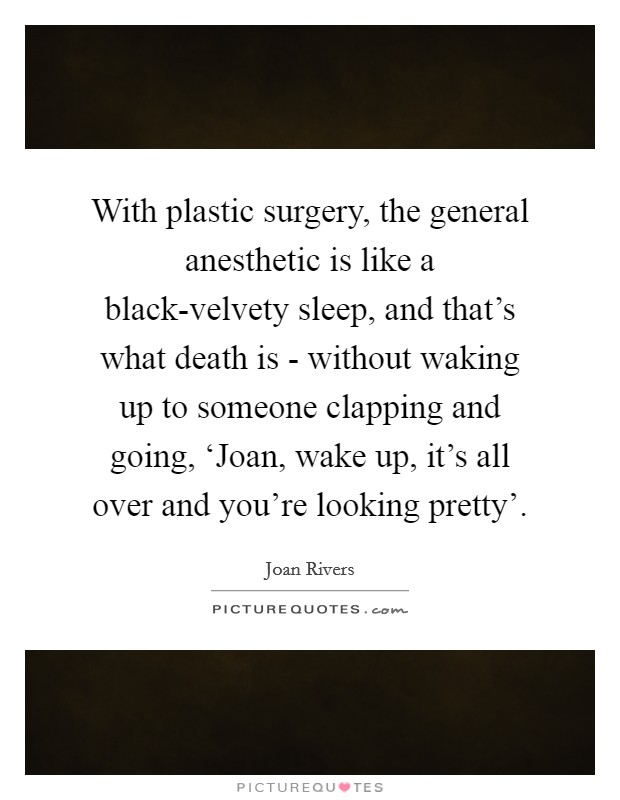 With plastic surgery, the general anesthetic is like a black-velvety sleep, and that's what death is - without waking up to someone clapping and going, 'Joan, wake up, it's all over and you're looking pretty' Picture Quote #1