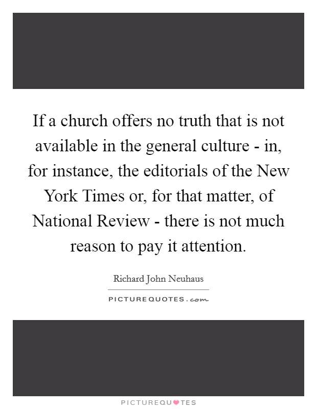 If a church offers no truth that is not available in the general culture - in, for instance, the editorials of the New York Times or, for that matter, of National Review - there is not much reason to pay it attention Picture Quote #1