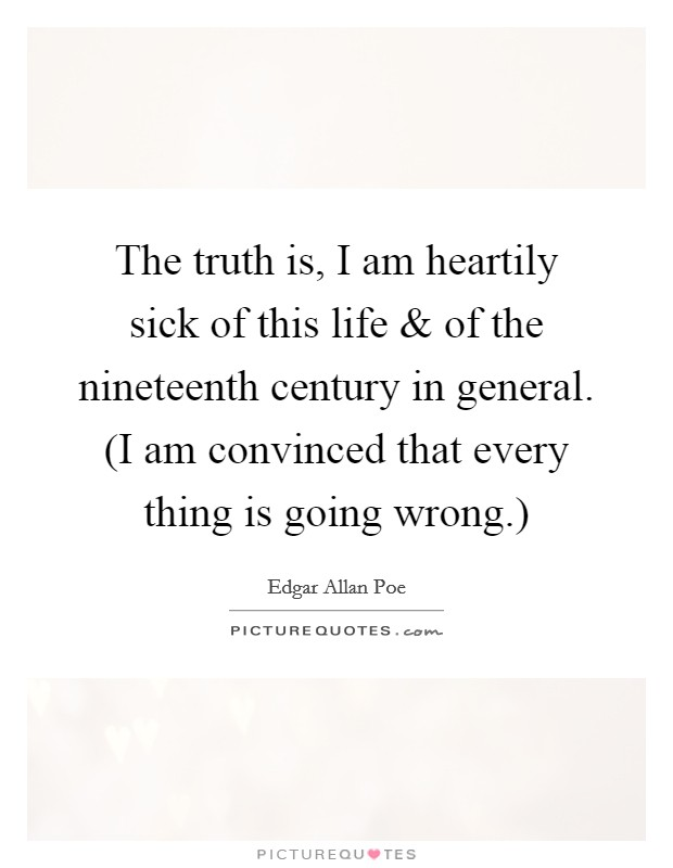 The truth is, I am heartily sick of this life and of the nineteenth century in general. (I am convinced that every thing is going wrong.) Picture Quote #1