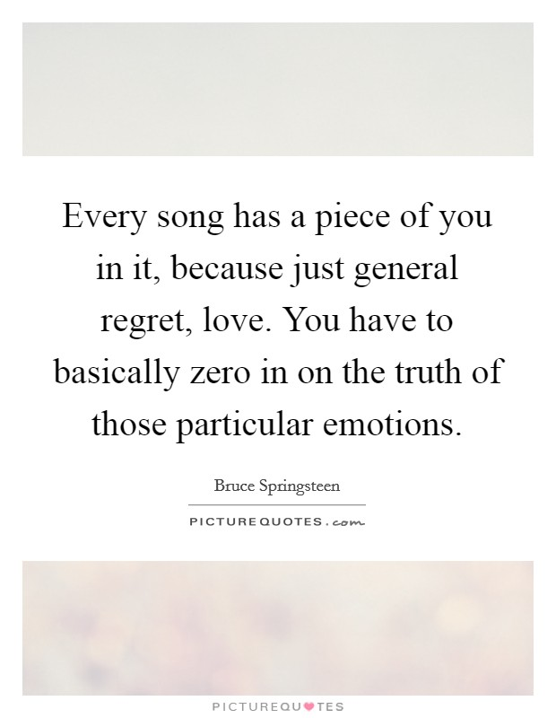Every song has a piece of you in it, because just general regret, love. You have to basically zero in on the truth of those particular emotions Picture Quote #1