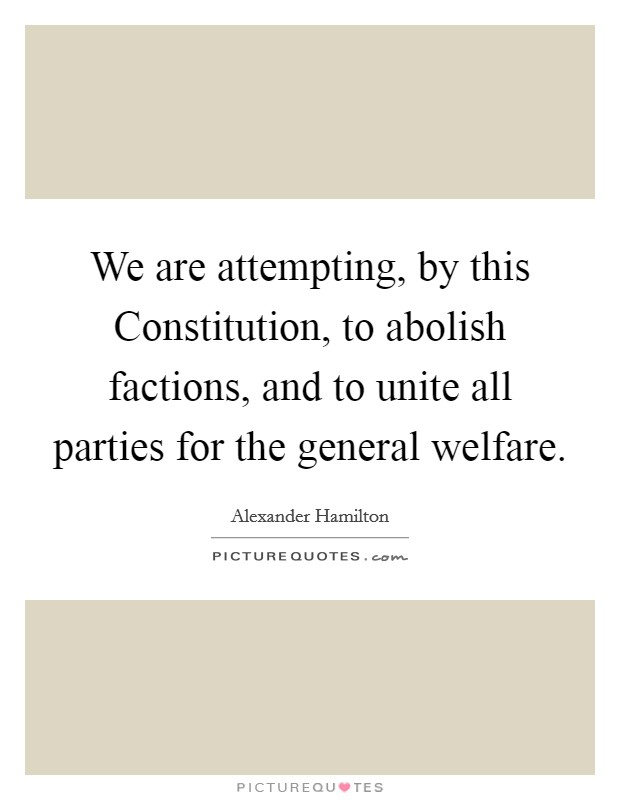 We are attempting, by this Constitution, to abolish factions, and to unite all parties for the general welfare Picture Quote #1