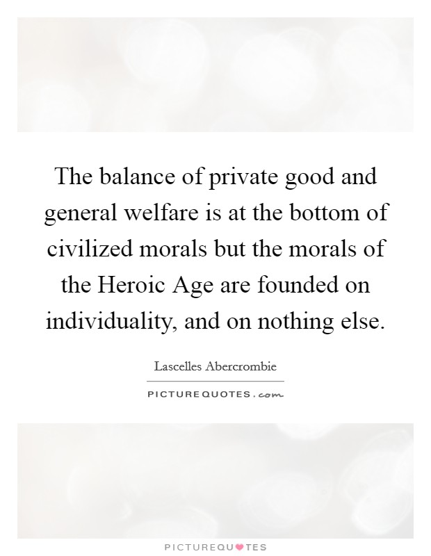 The balance of private good and general welfare is at the bottom of civilized morals but the morals of the Heroic Age are founded on individuality, and on nothing else Picture Quote #1