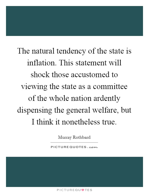 The natural tendency of the state is inflation. This statement will shock those accustomed to viewing the state as a committee of the whole nation ardently dispensing the general welfare, but I think it nonetheless true Picture Quote #1