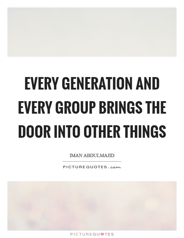 Every generation and every group brings the door into other things Picture Quote #1