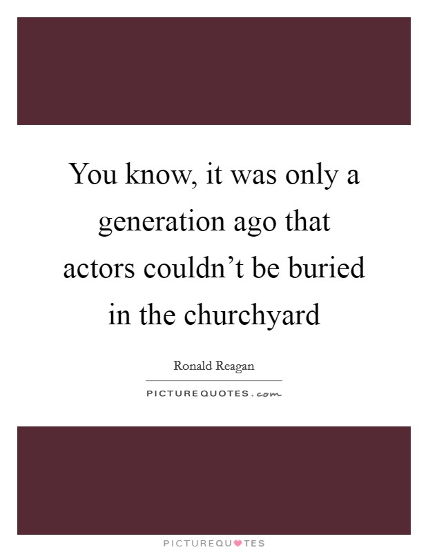 You know, it was only a generation ago that actors couldn't be buried in the churchyard Picture Quote #1
