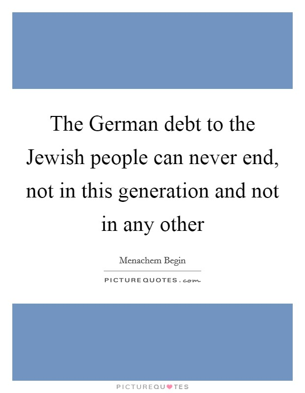 The German debt to the Jewish people can never end, not in this generation and not in any other Picture Quote #1