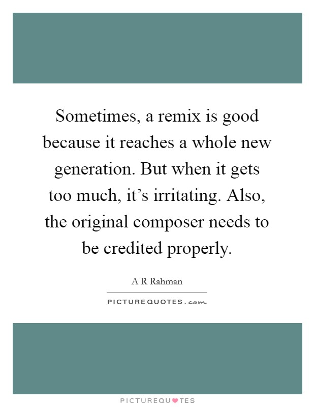 Sometimes, a remix is good because it reaches a whole new generation. But when it gets too much, it's irritating. Also, the original composer needs to be credited properly Picture Quote #1