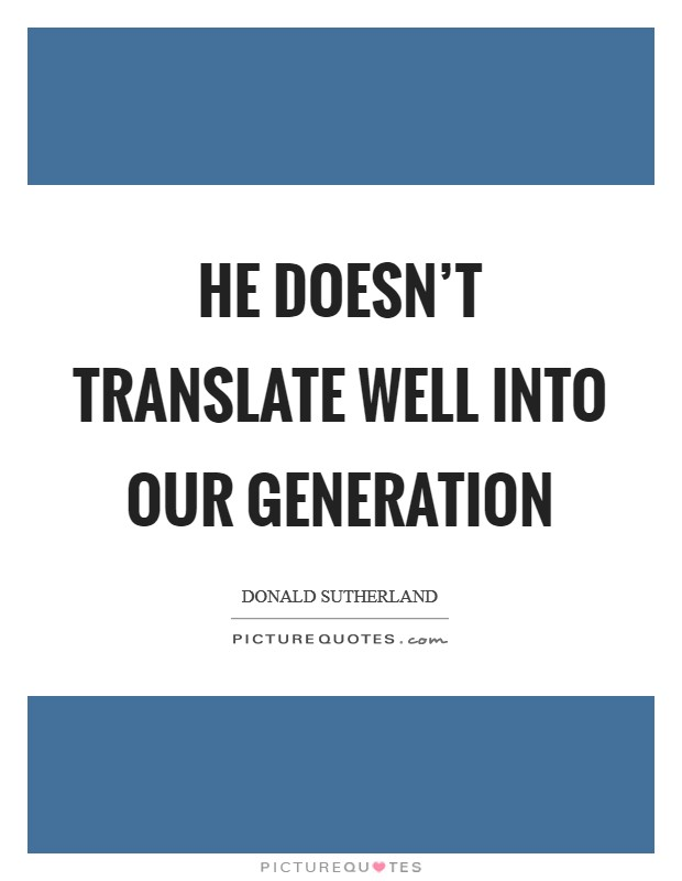 He doesn't translate well into our generation Picture Quote #1