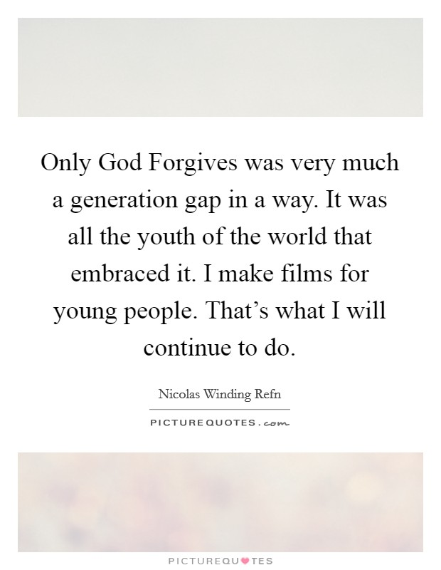 Only God Forgives was very much a generation gap in a way. It was all the youth of the world that embraced it. I make films for young people. That's what I will continue to do Picture Quote #1