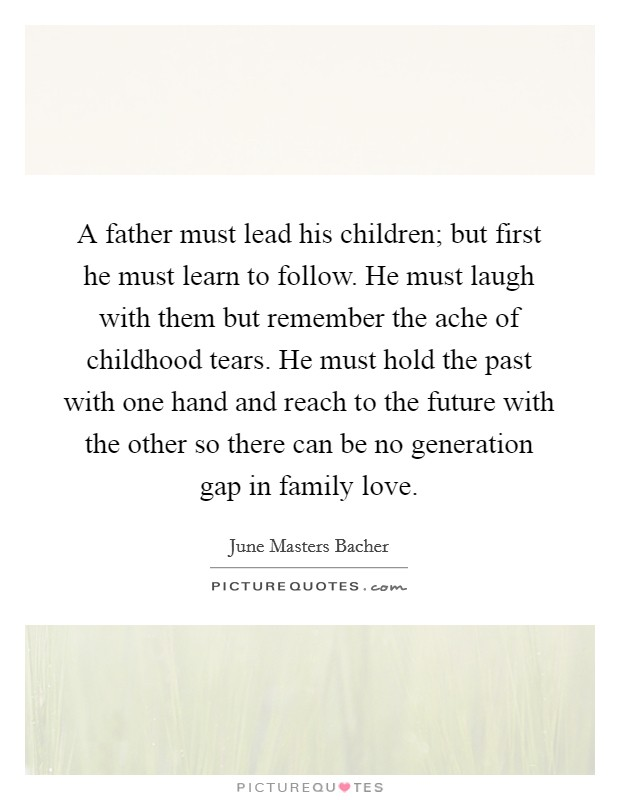 A father must lead his children; but first he must learn to follow. He must laugh with them but remember the ache of childhood tears. He must hold the past with one hand and reach to the future with the other so there can be no generation gap in family love Picture Quote #1