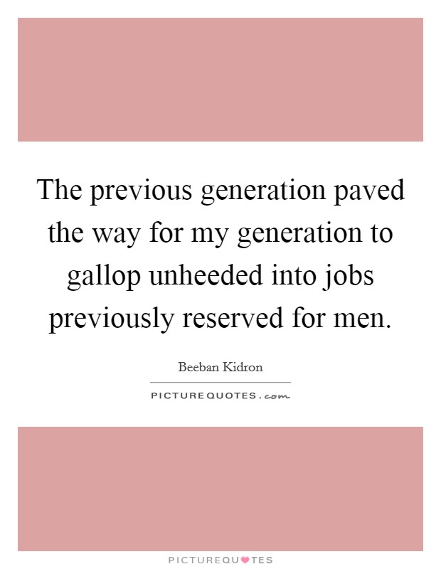 The previous generation paved the way for my generation to gallop unheeded into jobs previously reserved for men. Picture Quote #1