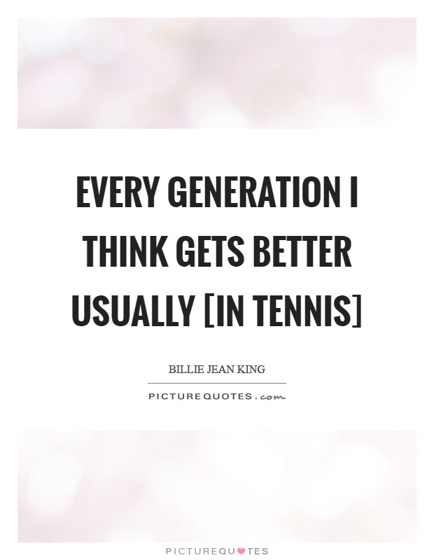 Every generation I think gets better usually [in tennis] Picture Quote #1