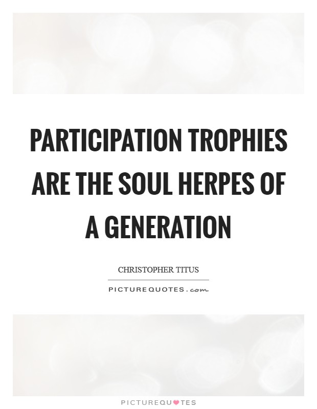 Participation trophies are the soul herpes of a generation Picture Quote #1