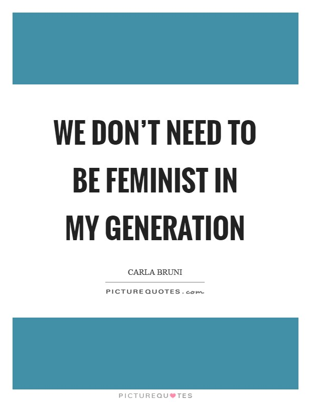We don't need to be feminist in my generation Picture Quote #1
