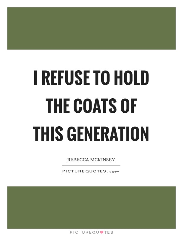 I refuse to hold the coats of this generation Picture Quote #1