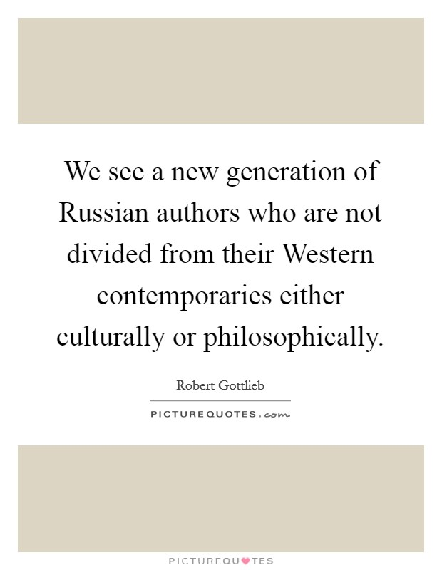We see a new generation of Russian authors who are not divided from their Western contemporaries either culturally or philosophically Picture Quote #1
