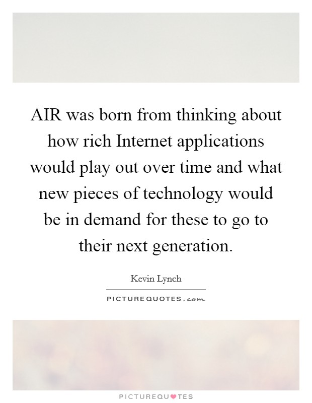 AIR was born from thinking about how rich Internet applications would play out over time and what new pieces of technology would be in demand for these to go to their next generation Picture Quote #1