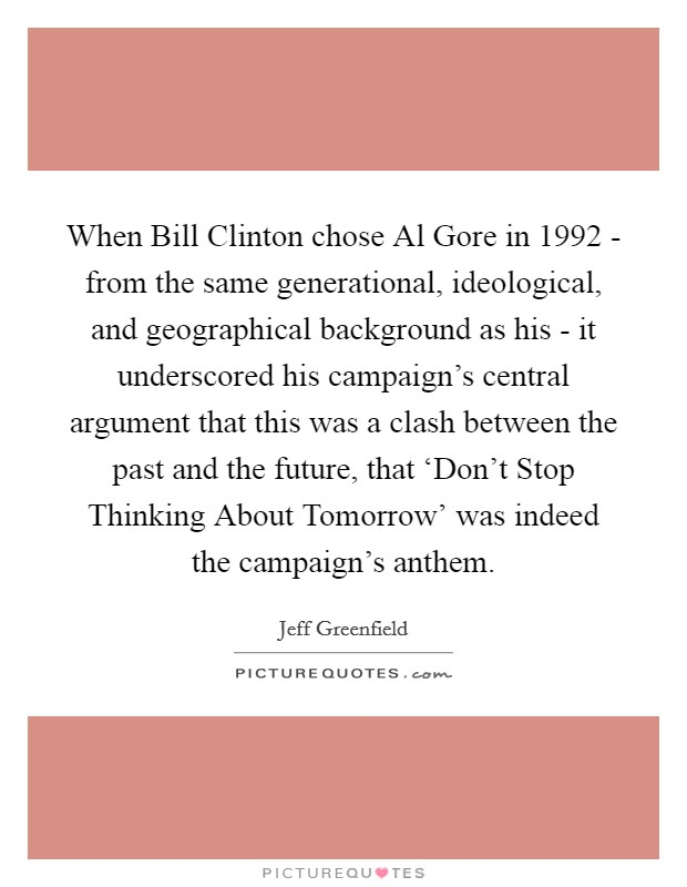 When Bill Clinton chose Al Gore in 1992 - from the same generational, ideological, and geographical background as his - it underscored his campaign's central argument that this was a clash between the past and the future, that 'Don't Stop Thinking About Tomorrow' was indeed the campaign's anthem Picture Quote #1