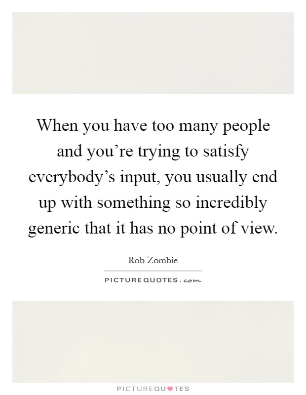 When you have too many people and you're trying to satisfy everybody's input, you usually end up with something so incredibly generic that it has no point of view Picture Quote #1