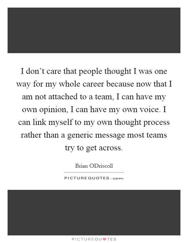 I don't care that people thought I was one way for my whole career because now that I am not attached to a team, I can have my own opinion, I can have my own voice. I can link myself to my own thought process rather than a generic message most teams try to get across Picture Quote #1