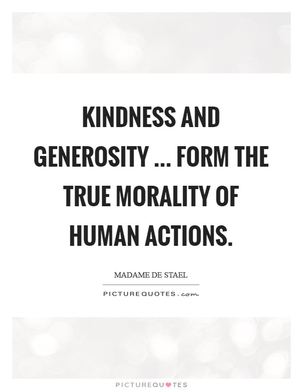 Kindness and generosity ... form the true morality of human actions. Picture Quote #1