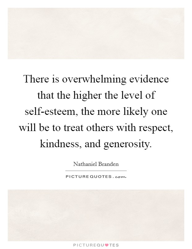 There is overwhelming evidence that the higher the level of self-esteem, the more likely one will be to treat others with respect, kindness, and generosity Picture Quote #1