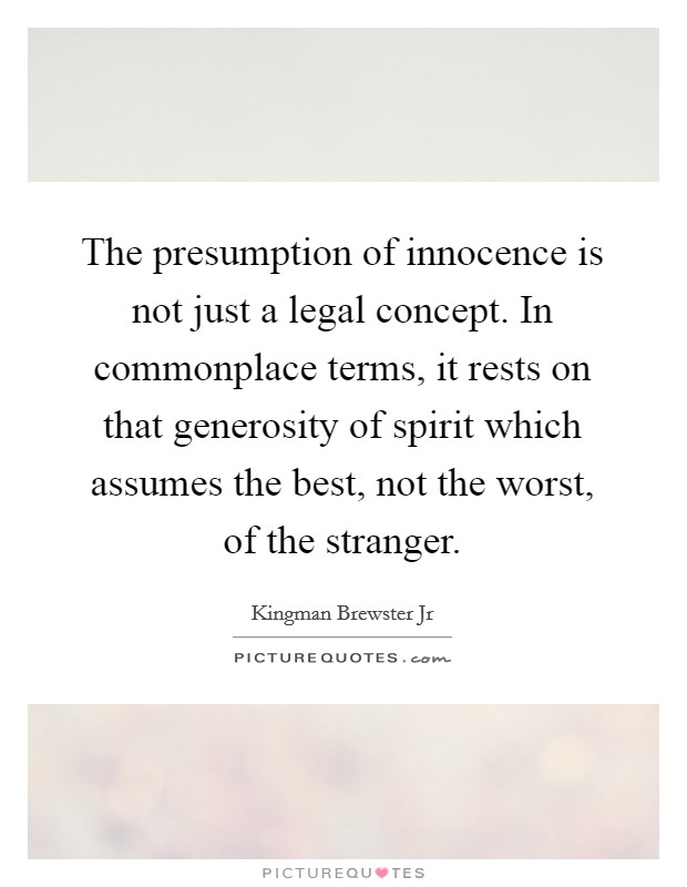 The presumption of innocence is not just a legal concept. In commonplace terms, it rests on that generosity of spirit which assumes the best, not the worst, of the stranger Picture Quote #1