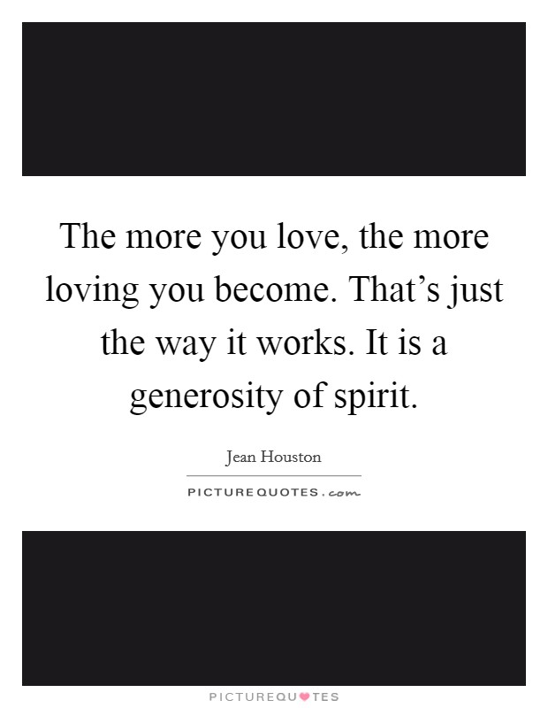 The more you love, the more loving you become. That's just the way it works. It is a generosity of spirit Picture Quote #1